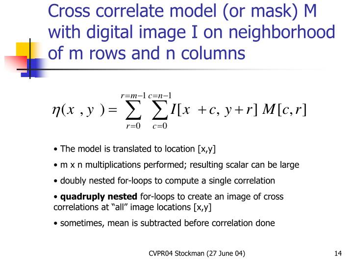 Cross correlate model (or mask) M with digital image I on neighborhood of m rows and n columns