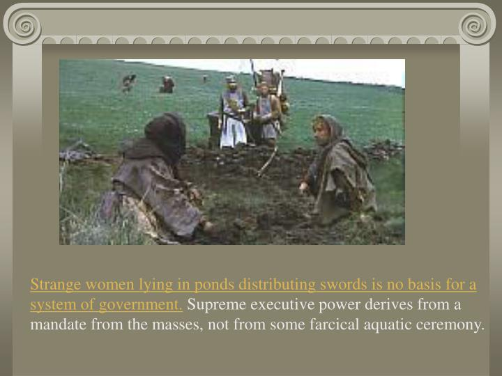 Strange women lying in ponds distributing swords is no basis for a system of government.