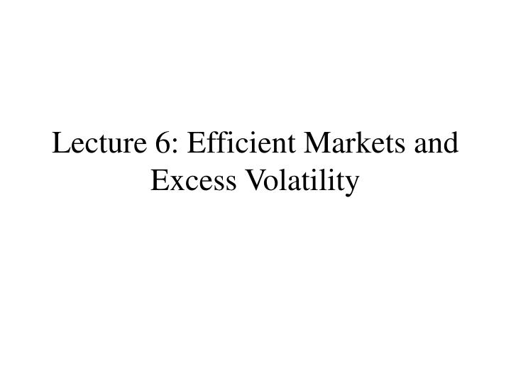 Lecture 6: Efficient Markets and Excess Volatility