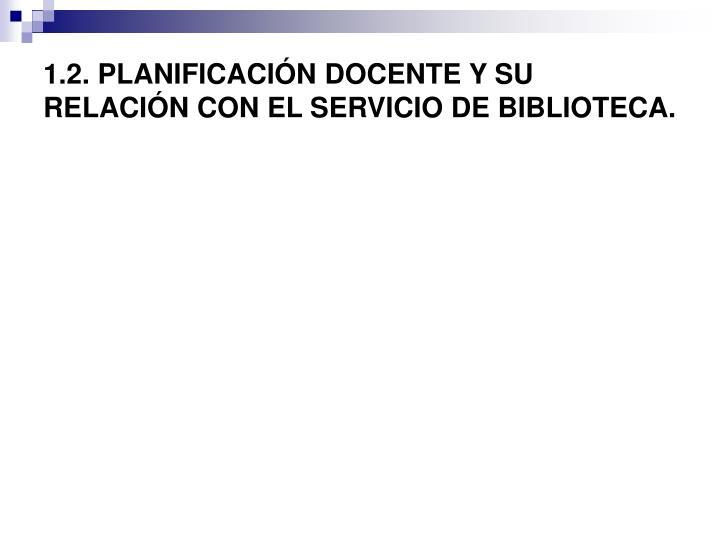 1.2. PLANIFICACIÓN DOCENTE Y SU RELACIÓN CON EL SERVICIO DE BIBLIOTECA.