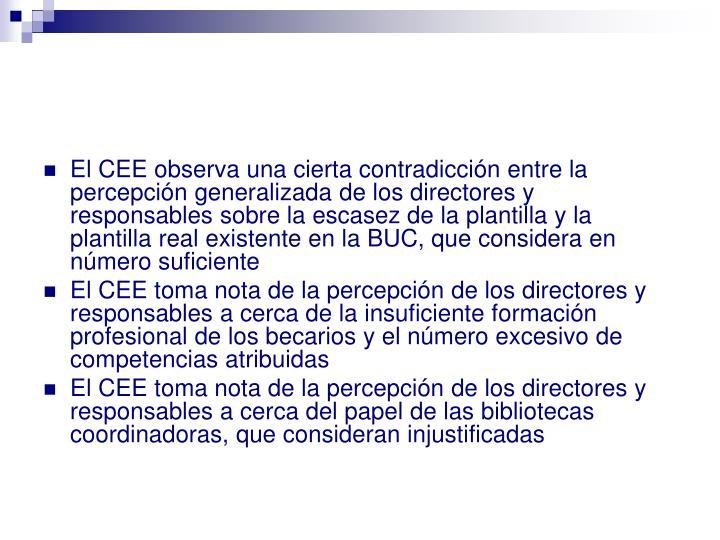 El CEE observa una cierta contradicción entre la percepción generalizada de los directores y responsables sobre la escasez de la plantilla y la plantilla real existente en la BUC, que considera en número suficiente