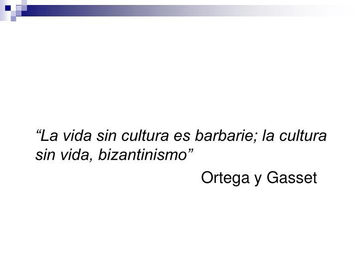 """""""La vida sin cultura es barbarie; la cultura sin vida, bizantinismo"""""""