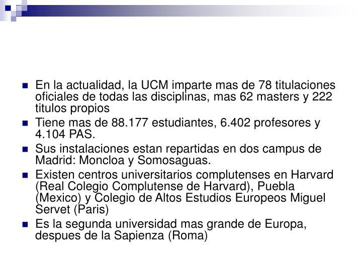En la actualidad, la UCM imparte mas de 78 titulaciones oficiales de todas las disciplinas, mas 62 masters y 222 titulos propios