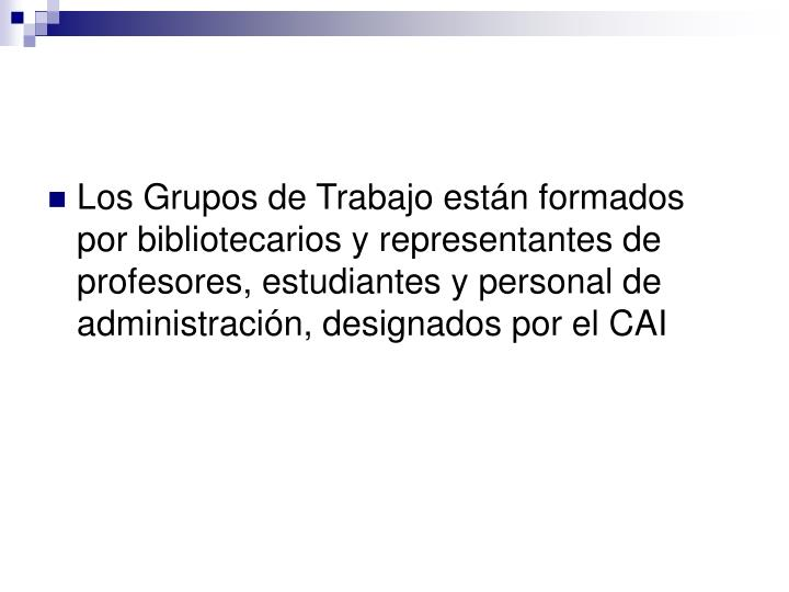 Los Grupos de Trabajo están formados por bibliotecarios y representantes de profesores, estudiantes y personal de administración, designados por el CAI