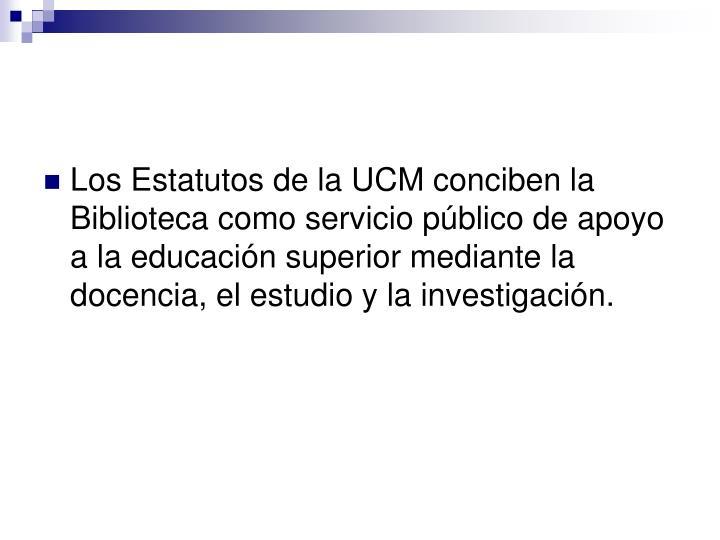 Los Estatutos de la UCM conciben la Biblioteca como servicio público de apoyo a la educación superior mediante la docencia, el estudio y la investigación.