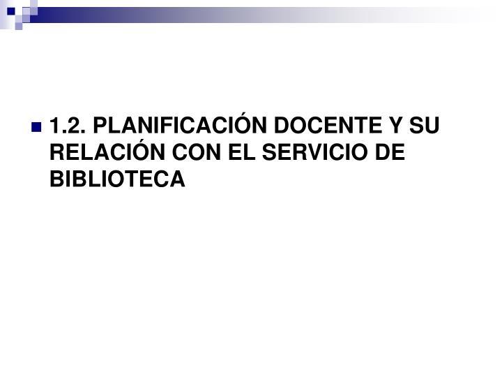 1.2. PLANIFICACIÓN DOCENTE Y SU RELACIÓN CON EL SERVICIO DE BIBLIOTECA