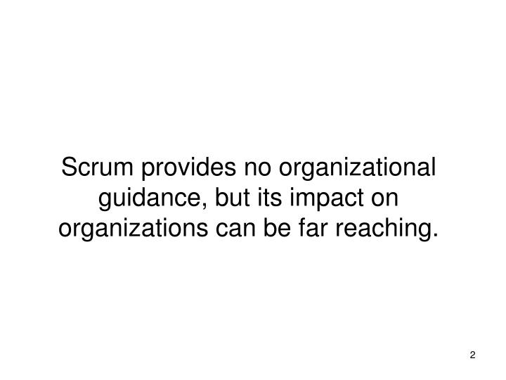 Scrum provides no organizational guidance, but its impact on organizations can be far reaching.