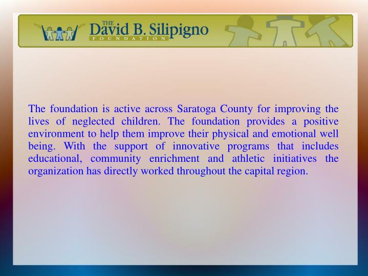 The foundation is active across Saratoga County for improving the lives of neglected children. The foundation provides a positive environment to help them improve their physical and emotional well being. With the support of innovative programs that includes educational, community enrichment and athletic initiatives the organization has directly worked throughout the capital region.