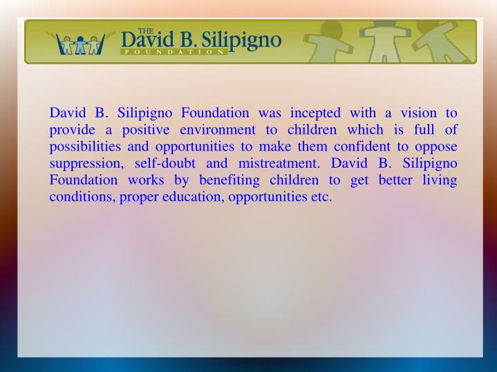 David B. Silipigno Foundation was incepted with a vision to provide a positive environment to children which is full of possibilities and opportunities to make them confident to oppose suppression, self-doubt and mistreatment. David B. Silipigno Foundation works by benefiting children to get better living conditions, proper education, opportunities etc.
