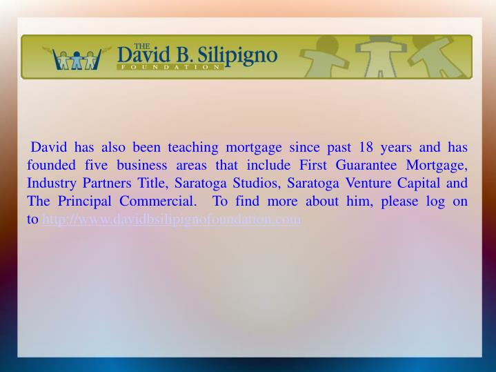 David has also been teaching mortgage since past 18 years and has founded five business areas that include First Guarantee Mortgage, Industry Partners Title, Saratoga Studios, Saratoga Venture Capital and The Principal Commercial.  To find more abouthim, please log on to