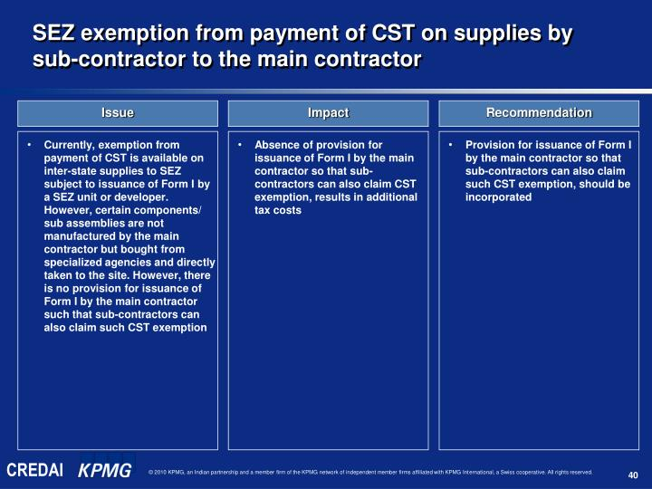 Currently, exemption from payment of CST is available on inter-state supplies to SEZ subject to issuance of Form I by a SEZ unit or developer. However, certain components/ sub assemblies are not manufactured by the main contractor but bought from specialized agencies and directly taken to the site. However, there is no provision for issuance of Form I by the main contractor such that sub-contractors can also claim such CST exemption