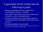 a generalist social worker has the following 4 goals