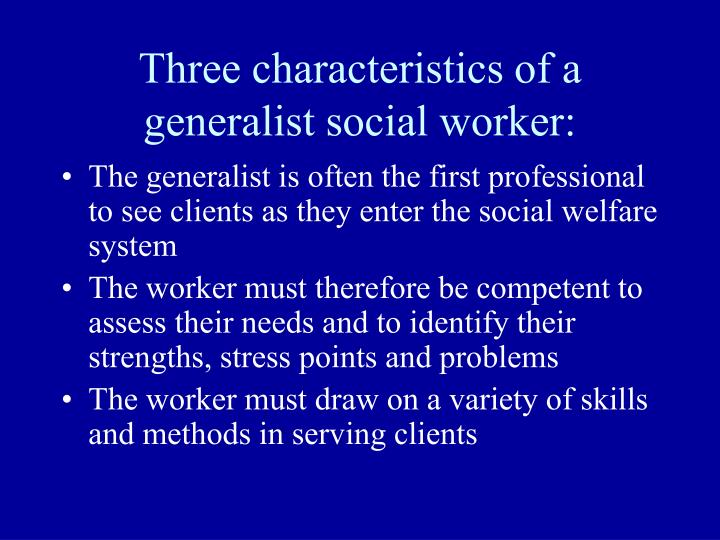 Three characteristics of a generalist social worker: