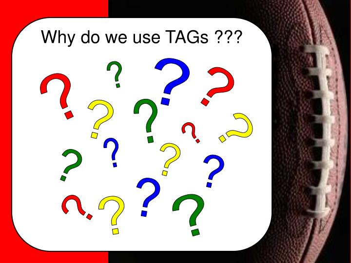 Why do we use TAGs ???