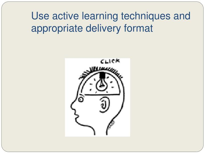 Use active learning techniques and appropriate delivery format