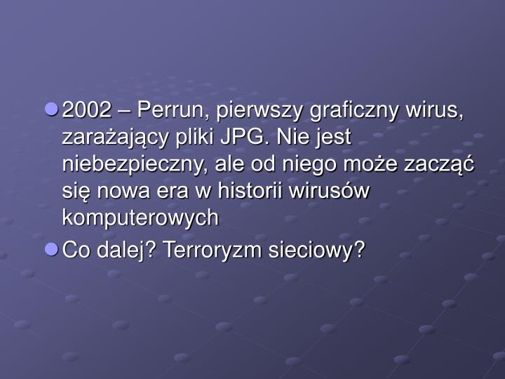 2002 – Perrun, pierwszy graficzny wirus, zarażający pliki JPG. Nie jest niebezpieczny, ale od niego może zacząć się nowa era w historii wirusów komputerowych
