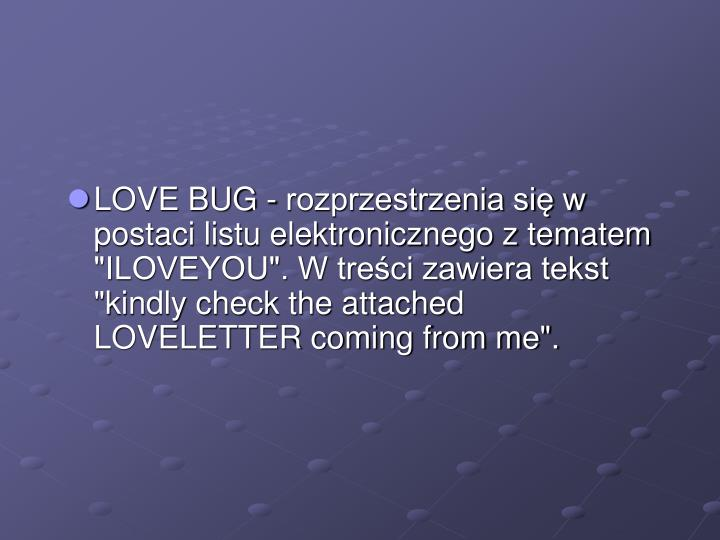 "LOVE BUG - rozprzestrzenia się w postaci listu elektronicznego z tematem ""ILOVEYOU"". W treści zawiera tekst ""kindly check the attached LOVELETTER coming from me""."