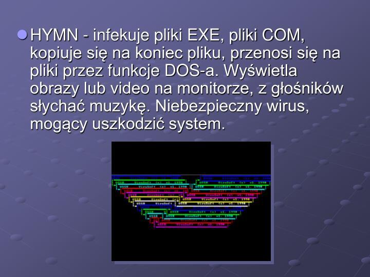 HYMN - infekuje pliki EXE, pliki COM, kopiuje się na koniec pliku, przenosi się na pliki przez funkcje DOS-a. Wyświetla obrazy lub video na monitorze, z głośników słychać muzykę. Niebezpieczny wirus, mogący uszkodzić system.