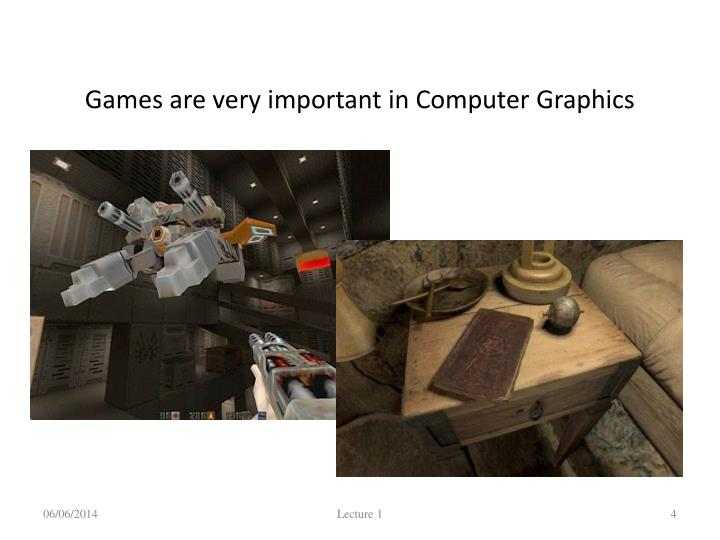 Games are very important in Computer Graphics