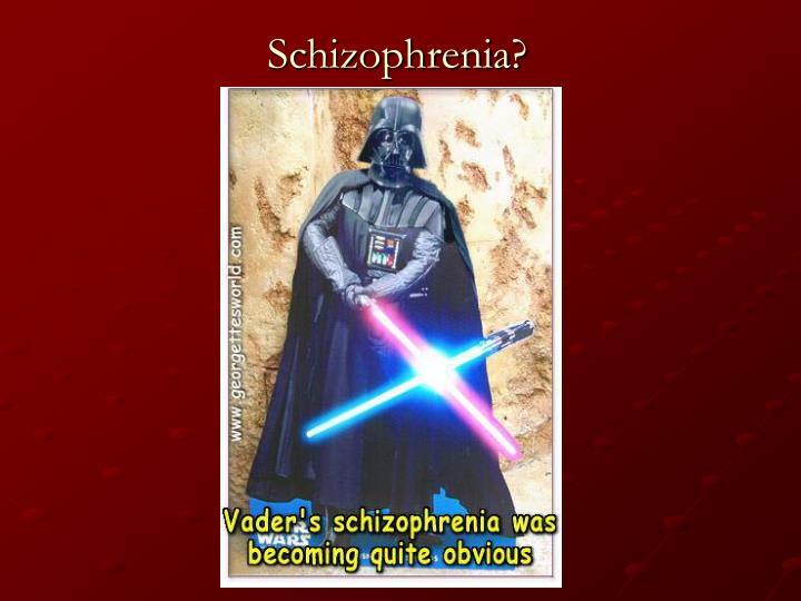 Schizophrenia?