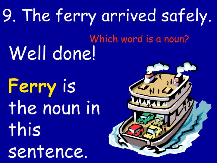 9. The ferry arrived safely.