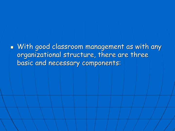 With good classroom management as with any organizational structure, there are three basic and necessary components: