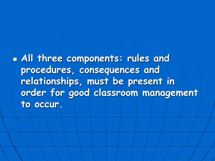All three components: rules and procedures, consequences and relationships, must be present in order for good classroom management to occur.