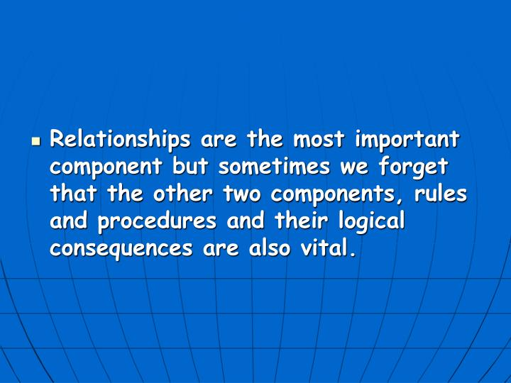 Relationships are the most important component but sometimes we forget that the other two components, rules and procedures and their logical consequences are also vital.