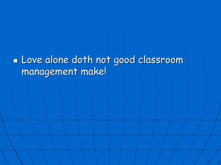 Love alone doth not good classroom management make!