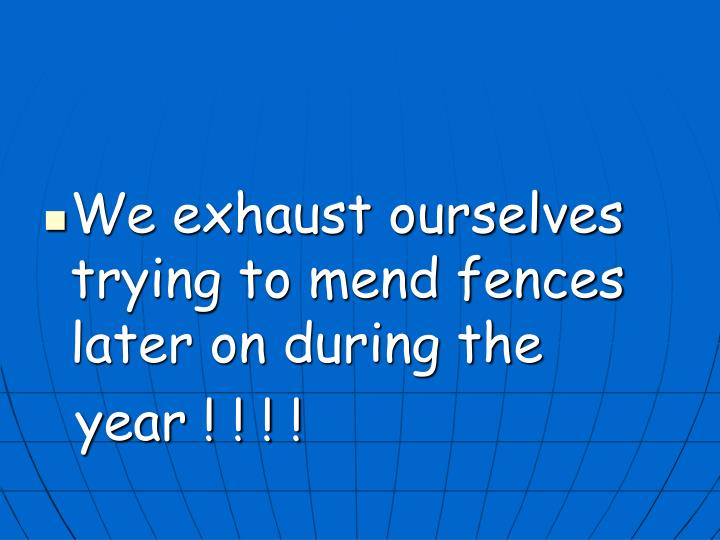 We exhaust ourselves trying to mend fences later on during the
