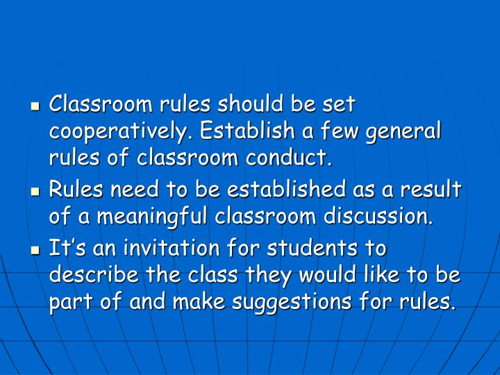 Classroom rules should be set cooperatively. Establish a few general rules of classroom conduct.