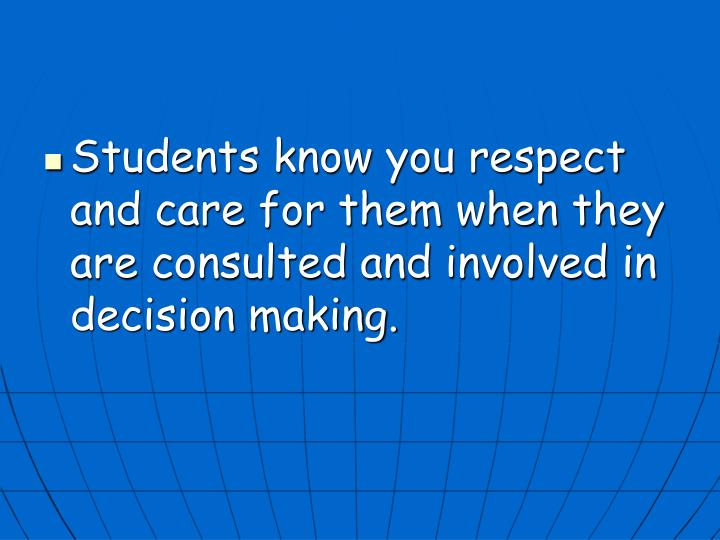 Students know you respect and care for them when they are consulted and involved in decision making.