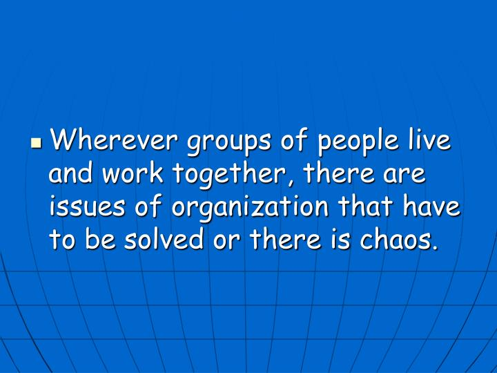 Wherever groups of people live and work together, there are issues of organization that have to be solved or there is chaos.