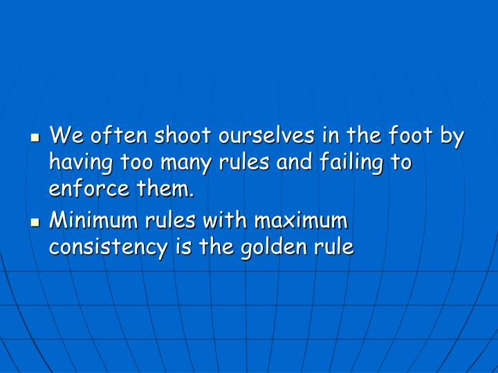 We often shoot ourselves in the foot by having too many rules and failing to enforce them.