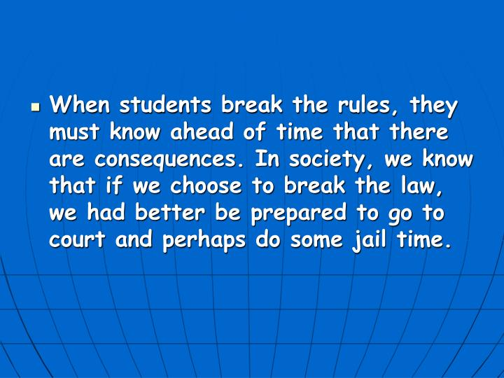 When students break the rules, they must know ahead of time that there are consequences. In society, we know that if we choose to break the law, we had better be prepared to go to court and perhaps do some jail time.