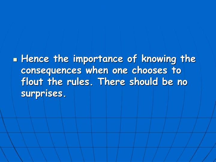 Hence the importance of knowing the consequences when one chooses to flout the rules. There should be no surprises.