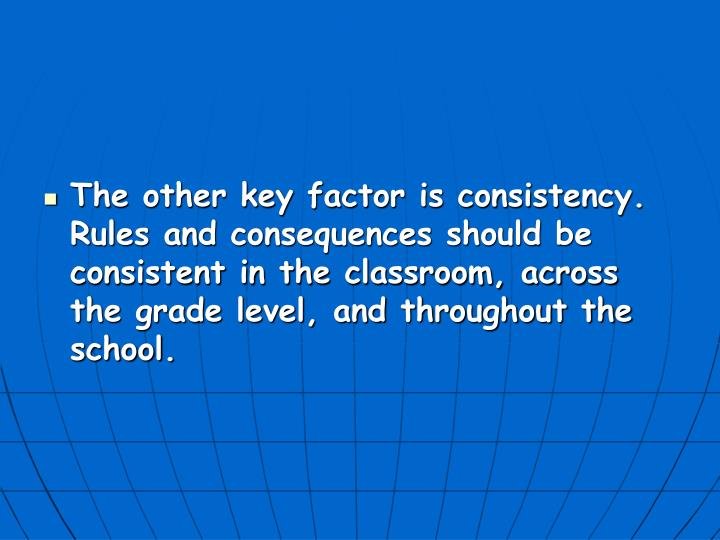 The other key factor is consistency. Rules and consequences should be consistent in the classroom, across the grade level, and throughout the school.