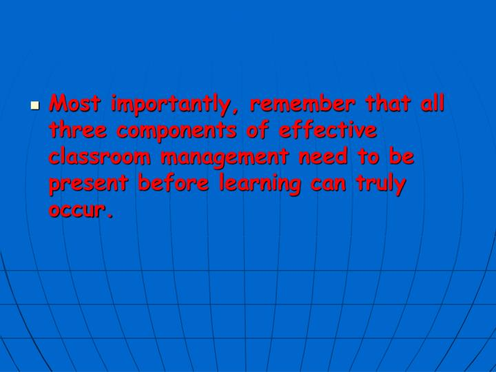 Most importantly, remember that all three components of effective classroom management need to be present before learning can truly occur.