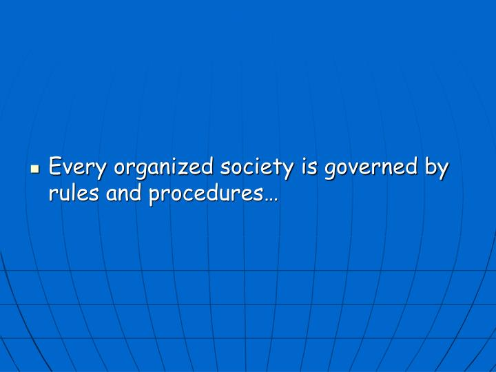 Every organized society is governed by rules and procedures…