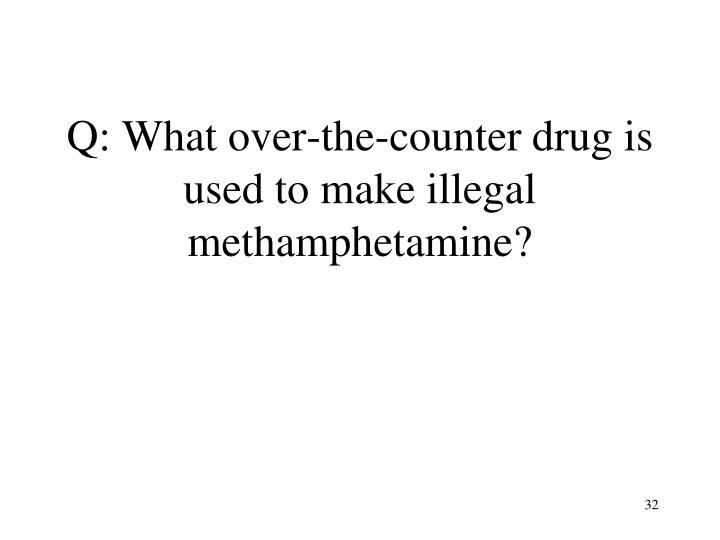Q: What over-the-counter drug is used to make illegal methamphetamine?