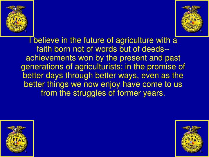 I believe in the future of agriculture with a faith born not of words but of deeds--achievements won by the present and past generations of agriculturists; in the promise of better days through better ways, even as the better things we now enjoy have come to us from the struggles of former years.