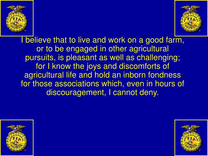 I believe that to live and work on a good farm, or to be engaged in other agricultural pursuits, is pleasant as well as challenging; for I know the joys and discomforts of agricultural life and hold an inborn fondness for those associations which, even in hours of discouragement, I cannot deny.