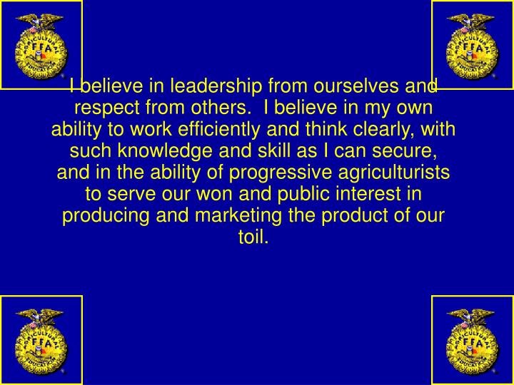 I believe in leadership from ourselves and respect from others.  I believe in my own ability to work efficiently and think clearly, with such knowledge and skill as I can secure, and in the ability of progressive agriculturists to serve our won and public interest in producing and marketing the product of our toil.