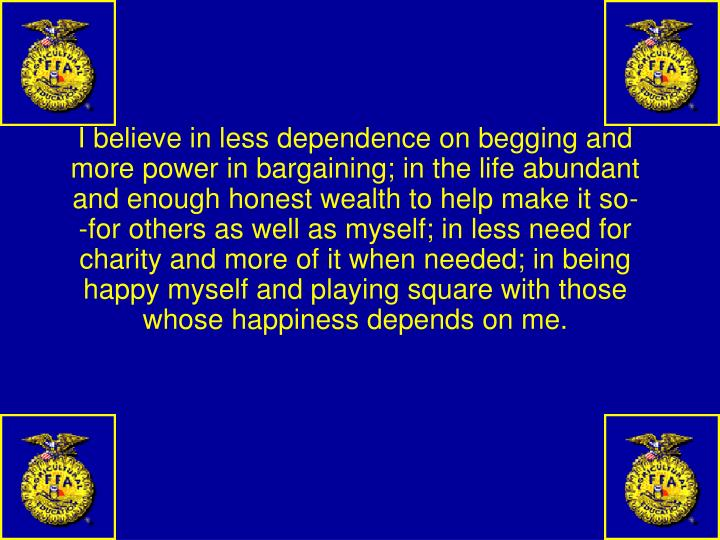 I believe in less dependence on begging and more power in bargaining; in the life abundant and enough honest wealth to help make it so--for others as well as myself; in less need for charity and more of it when needed; in being happy myself and playing square with those whose happiness depends on me.