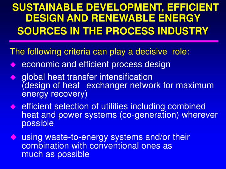 SUSTAINABLE DEVELOPMENT, EFFICIENT DESIGN AND RENEWABLE ENERGY SOURCES IN THE PROCESS INDUSTRY