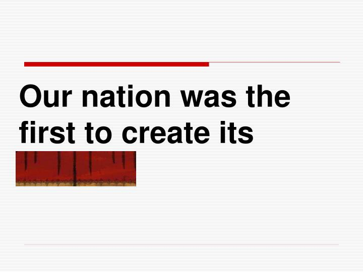 Our nation was the first to create its capital.