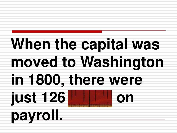 When the capital was moved to Washington in 1800, there were just 126 clerks on payroll.