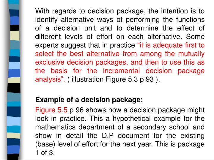 With regards to decision package, the intention is to identify alternative ways of performing the functions of a decision unit and to determine the effect of different levels of effort on each alternative. Some experts suggest that in practice