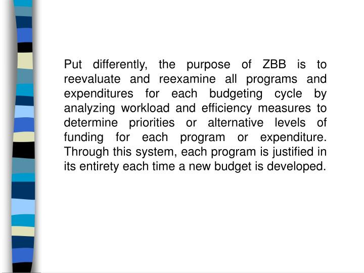 Put differently, the purpose of ZBB is to reevaluate and reexamine all programs and expenditures...