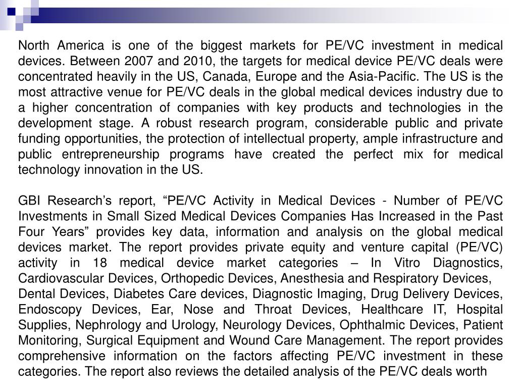 North America is one of the biggest markets for PE/VC investment in medical devices. Between 2007 and 2010, the targets for medical device PE/VC deals were concentrated heavily in the US, Canada, Europe and the Asia-Pacific. The US is the most attractive venue for PE/VC deals in the global medical devices industry due to a higher concentration of companies with key products and technologies in the development stage. A robust research program, considerable public and private funding opportunities, the protection of intellectual property, ample infrastructure and public entrepreneurship programs have created the perfect mix for medical technology innovation in the US.